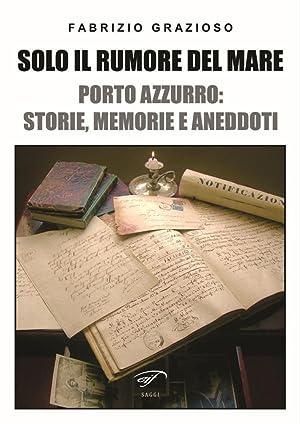 Solo il rumore del mare. Porto Azzurro: storia, memorie e aneddoti.: Grazioso Fabrizio