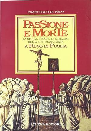 Passione e morte. La storia, i suoni, le immagini della Settimana santa a Ruvo di Puglia.: Di Palo,...