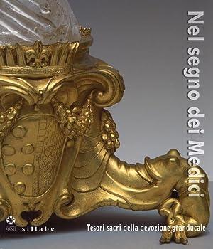 Nel Segno dei Medici. Tesori Sacri delle Devozione Granducale.: Bietti, Monica