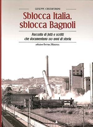 Sblocca Italia, sblocca Bagnoli. Raccolta di fatti e scritti che documentano 110 anni di storia.: ...