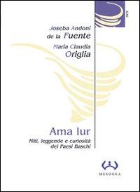 Ama Lur. Miti, leggende e curiosità dei Paesi Baschi.: Fuente, Joseba A de la Origlia, M ...