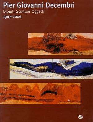 Pier Giovanni Decembri. Dipinti Sculture Oggetti. 1976-2006.