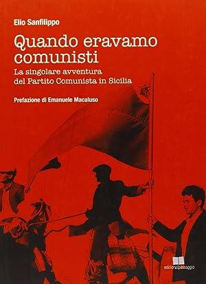 Quando Eravamo Comunisti. La Singolare Avventura del Partito Comunista in Sicilia.: sanfilippo, ...