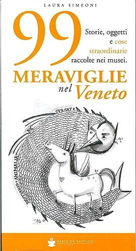 99 Meraviglie nel Veneto. Storie, Oggetti e Cose Straordinarie Raccolte nei Musei.: Simeoni, Laura