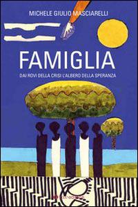 Famiglia. Dai rovi della crisi l'albero della speranza.: Masciarelli, Michele G