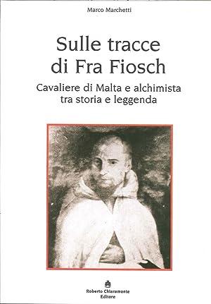 Sulle Tracce di fra Fiosch. Cavalieri di Malta e Alchimista tra Storia e Leggenda.: Marchetti, ...
