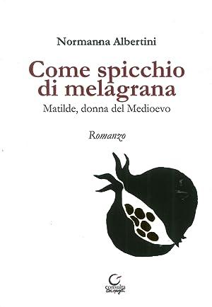 Come Spicchio di Melagrana. Matilde, Donna del Medioevo.: Albertini, Normanna