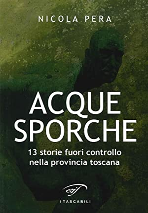 Acque Sporche. 13 Storie Fuori Controllo nella Provincia Toscana.: Pera Nicola