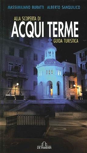 Alla Scoperta di Acqui Terme. Guida Turistica.: Buratti Massimiliano Sanquilico Alberto