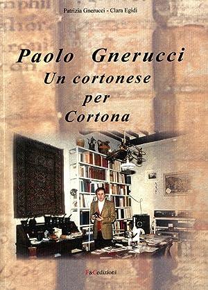Paolo Gnerucci. Un cortonese per Cortona.: Gnerucci, Patrizia Egidi, Clara