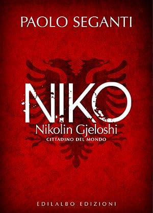 Niko. Nikolin Gjeloshi, cittadino del mondo.: Seganti, Paolo