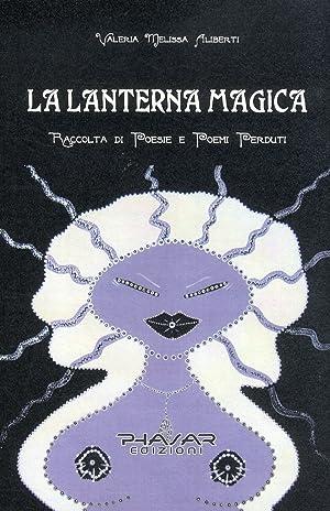 La lanterna magica. Raccolta di poesie e poemi perduti.: Aliberti, Valeria M