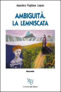 Ambiguità. La lemniscata.: Pugliese Lopez, Massimo