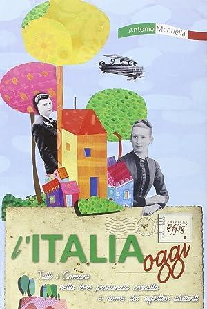 L'Italia oggi. Tutti i comuni nella loro pronunzia corretta e nome dei rispettivi abitanti.: ...