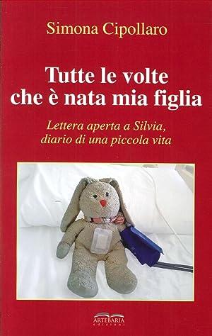 Tutte le Volte che è Nata Mia Figlia. Lettera Aperta a Silvia, Diario di una Piccola Vita.: ...