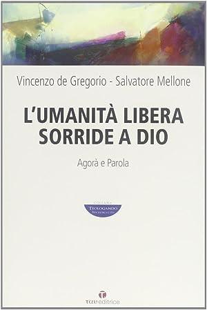 L'umanità libera sorride a Dio. Agorà e Parola.: De Gregorio, Vincenzo Mellone, ...