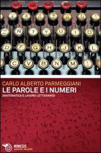 Le parole e i numeri. Matematica e lavoro letterario.: Parmeggiani, Carlo A