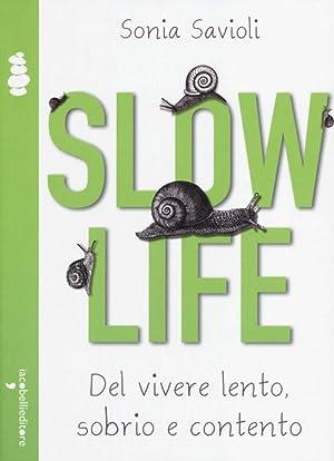 Slow life. Del vivere lento, sobrio e contento.: Savioli, Sonia
