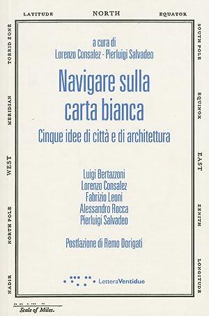 Navigare sulla carta bianca. Cinque idee di città e di architettura.