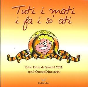 Tuti i Mati i Fa i So' Ati. Tutto Dino di Sandrà 2013, con l'Oroscodin o 2014.: ...