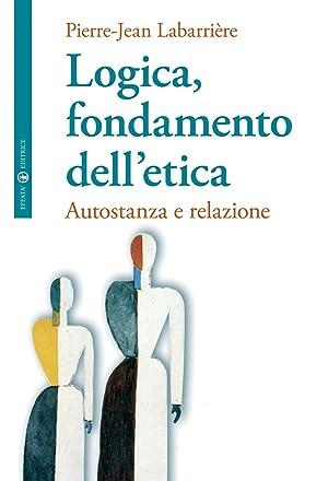 Logica, Fondamento dell'Etica. Autofondazione e Relazione.: Labarrière, Pierre J