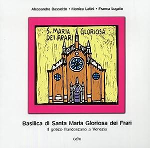 Basilica di Santa Maria Gloriosa dei Frari. Il gotico francescano a Venezia.: Bassotto, Alessandra ...