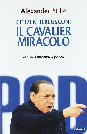 Citizen Berlusconi. Il cavalier miracolo. La vita, le imprese, la politica.: Stille, Alexander
