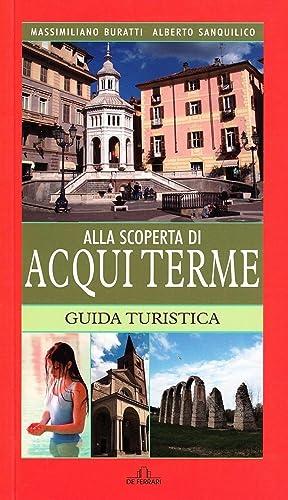Alla Scoperta di Acqui Terme.: Buratti, Massimiliano Sanquilico, Alberto