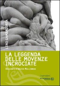La leggenda delle movenze incrociate. Racconti d'inizio millennio.: Gambacorta, Lino