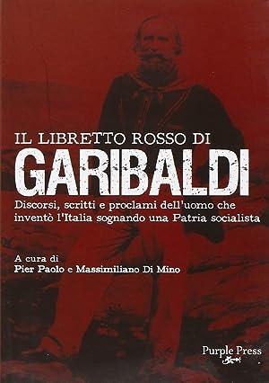 Il libretto rosso di Garibaldi. Discorsi, scritti e proclami dell'uomo che inventò l&#...
