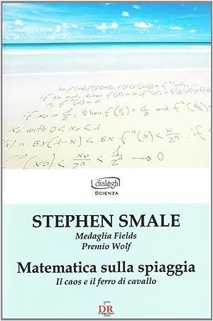 Matematica sulla spiaggia. Il caos e il ferro di cavallo.: Smale, Stephen