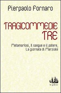Tragicommedie tre: MetamorfosiIl sangue e il potereLa giornata di Marziale.: Fornaro, Pierpaolo