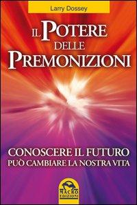 Il potere delle premonizioni. Conoscere il futuro può cambiare la nostra vita.: Dossey, ...