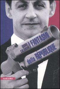 I fantasmi della République. La Francia al tempo di Sarkozy.: Caldiron, Guido