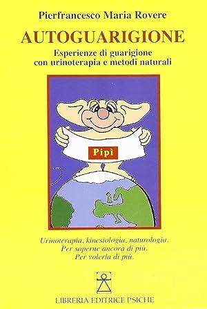 Autoguarigione. Esperienze di guarigione con urinoterapia e metodi naturali.: Rovere, Pierfrancesco...