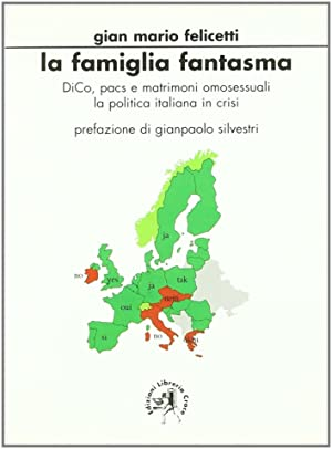 La famiglia fantasma. DICO, PACS e matrimoni omosessuali. La politica italiana in crisi.: Felicetti...
