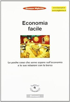 Economia facile. Le poche cose che serve sapere sull'economia e le sue relazioni con la borsa....