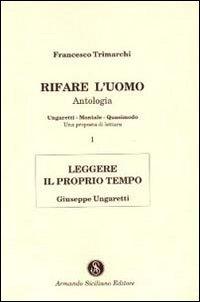 Rifare l'Uomo. Antologia. Vol. 1: Leggere il Proprio Tempo. Giuseppe Ungaretti.: Trimarchi, ...
