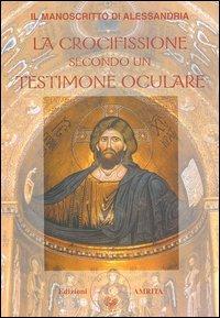 Il manoscritto di Alessandria. La crocifissione secondo un testimone oculare.
