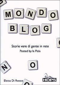Mondo blog. Storie vere di gente in rete.: Di Rocco, Eloisa