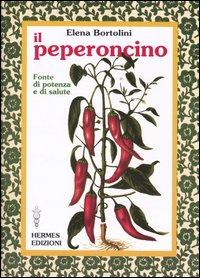 Il peperoncino. Fonte di potenza e di salute.: Bortolini, Elena
