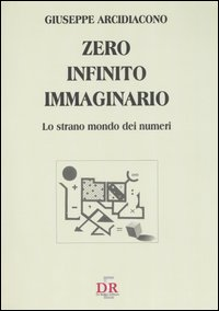 Zero, infinito, immaginario. Lo strano mondo dei numeri.: Arcidiacono, Giuseppe