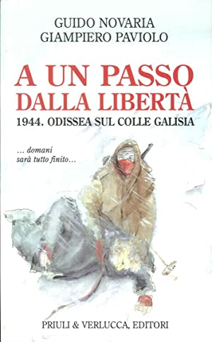 A un passo dalla libertà. 1944. Odissea sul colle Galisia.: Novaria, Guido; Paviolo, ...