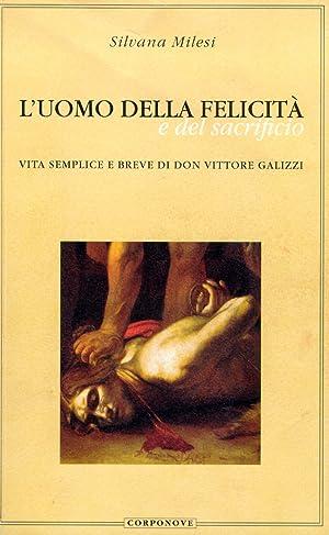 L'uomo della felicità e del sacrificio. Vita semplice e breve di don Vittore Galizzi.: ...