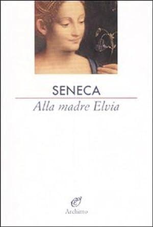 Alla madre Elvia.: Seneca, L Anneo