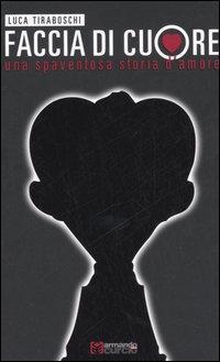 Faccia di cuore. Una spaventosa storia d'amore.: Tiraboschi, Luca