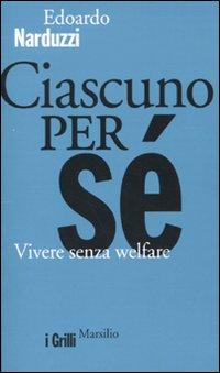 Ciascuno per sé. Vivere senza welfare.: Narduzzi, Edoardo