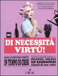 Di necessità virtù! Manuale di sopravvivenza domestica in tempo di crisi.: Maggi, ...
