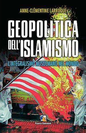 Geopolitica dell'Islamismo. L'Integralismo Musulmano nel Mondo.: Larroque Anne-Clèmentine