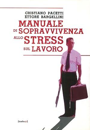 Manuale di Sopravvivenza allo Stress sul Lavoro.: Pacetti, Cristiano Bargellini, Ettore